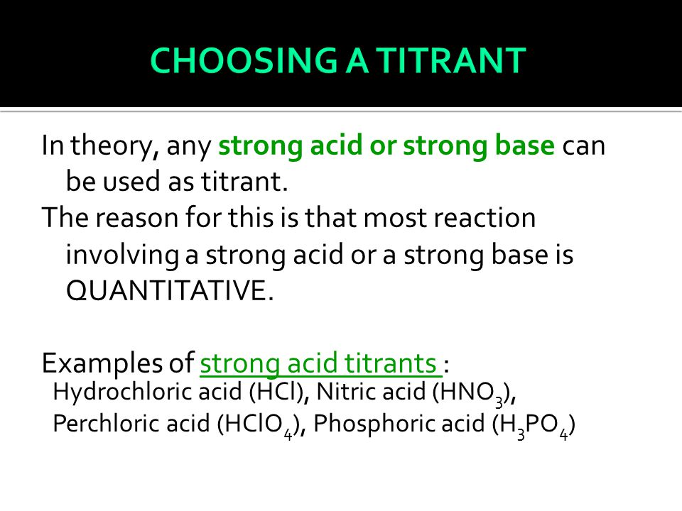 In theory, any strong acid or strong base can be used as titrant.