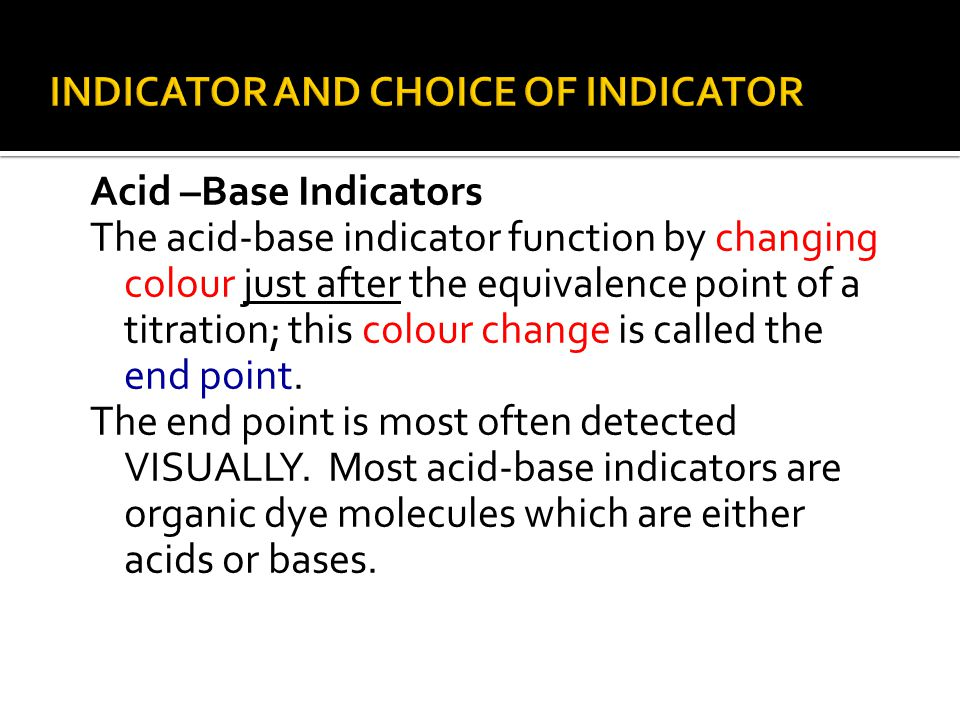 Acid –Base Indicators The acid-base indicator function by changing colour just after the equivalence point of a titration; this colour change is called the end point.