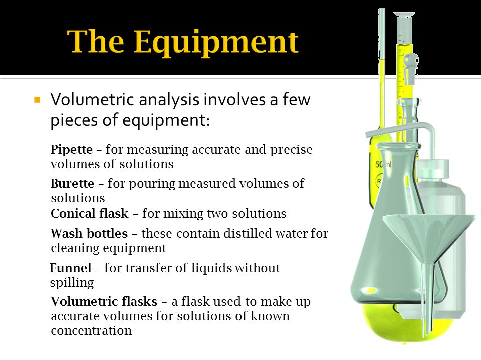  Volumetric analysis involves a few pieces of equipment: Pipette – for measuring accurate and precise volumes of solutions Burette – for pouring measured volumes of solutions Conical flask – for mixing two solutions Wash bottles – these contain distilled water for cleaning equipment Funnel – for transfer of liquids without spilling Volumetric flasks – a flask used to make up accurate volumes for solutions of known concentration