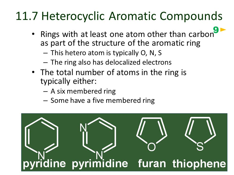 11.7 Heterocyclic Aromatic Compounds Rings with at least one atom other than carbon as part of the structure of the aromatic ring – This hetero atom is typically O, N, S – The ring also has delocalized electrons The total number of atoms in the ring is typically either: – A six membered ring – Some have a five membered ring 9