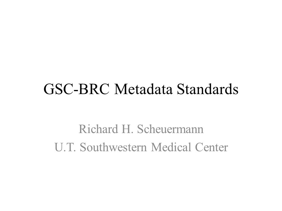 GSC-BRC Metadata Standards Richard H. Scheuermann U.T. Southwestern Medical Center