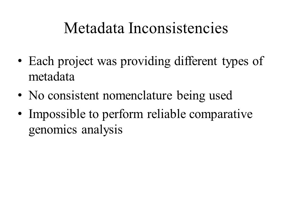 Metadata Inconsistencies Each project was providing different types of metadata No consistent nomenclature being used Impossible to perform reliable comparative genomics analysis