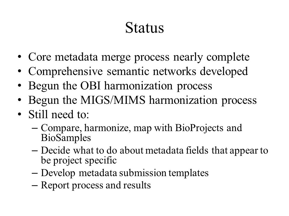 Status Core metadata merge process nearly complete Comprehensive semantic networks developed Begun the OBI harmonization process Begun the MIGS/MIMS harmonization process Still need to: – Compare, harmonize, map with BioProjects and BioSamples – Decide what to do about metadata fields that appear to be project specific – Develop metadata submission templates – Report process and results