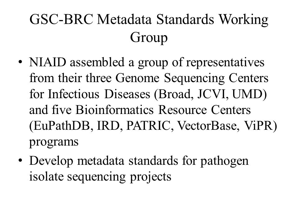 GSC-BRC Metadata Standards Working Group NIAID assembled a group of representatives from their three Genome Sequencing Centers for Infectious Diseases (Broad, JCVI, UMD) and five Bioinformatics Resource Centers (EuPathDB, IRD, PATRIC, VectorBase, ViPR) programs Develop metadata standards for pathogen isolate sequencing projects