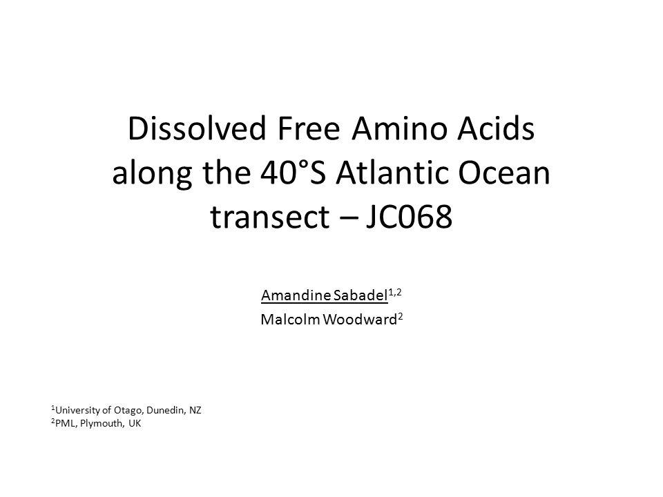 Dissolved Free Amino Acids along the 40°S Atlantic Ocean transect – JC068 Amandine Sabadel 1,2 Malcolm Woodward 2 1 University of Otago, Dunedin, NZ 2 PML, Plymouth, UK