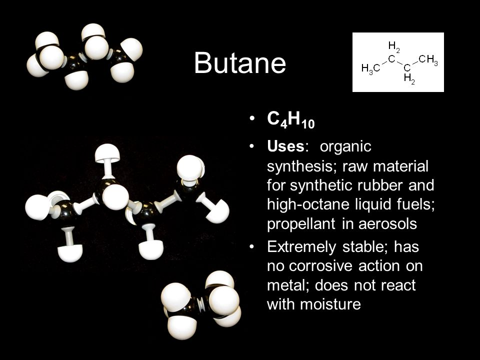 Butane C 4 H 10 Uses: organic synthesis; raw material for synthetic rubber and high-octane liquid fuels; propellant in aerosols Extremely stable; has no corrosive action on metal; does not react with moisture