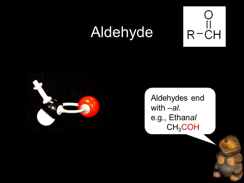Aldehyde Aldehydes end with –al. e.g., Ethanal CH 3 COH