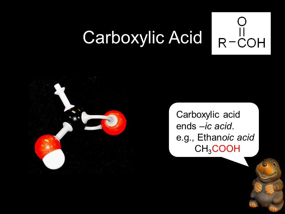 Carboxylic Acid Carboxylic acid ends –ic acid. e.g., Ethanoic acid CH 3 COOH