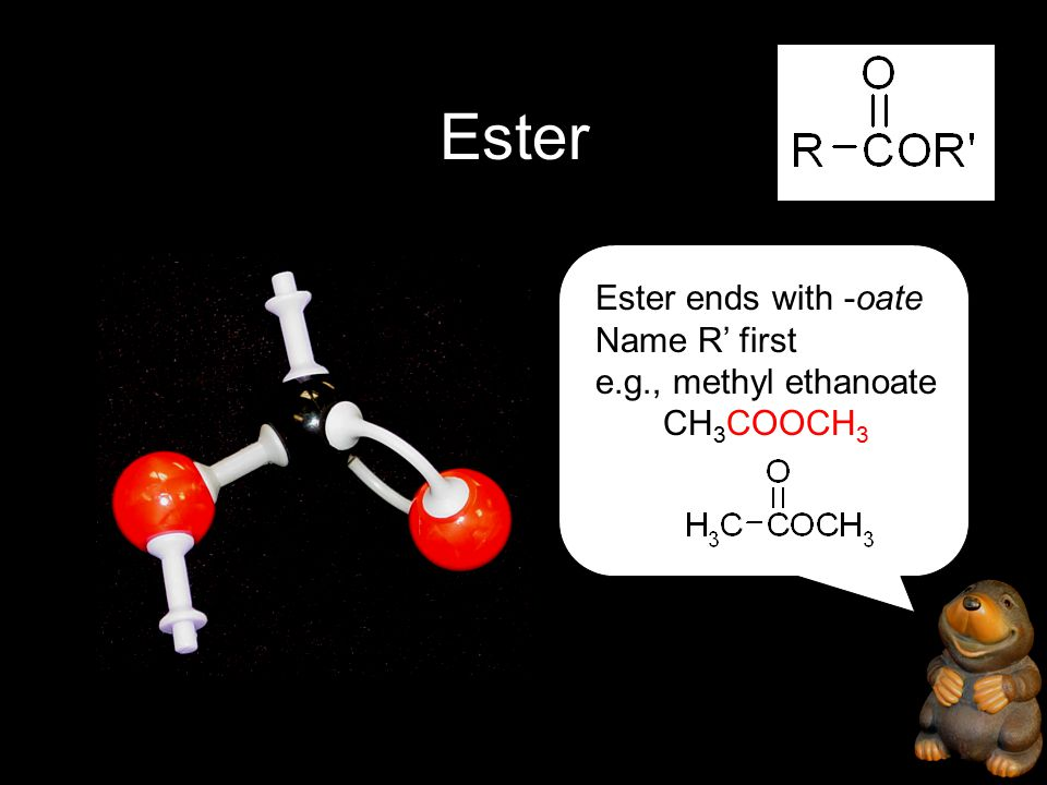 Ester Ester ends with -oate Name R' first e.g., methyl ethanoate CH 3 COOCH 3