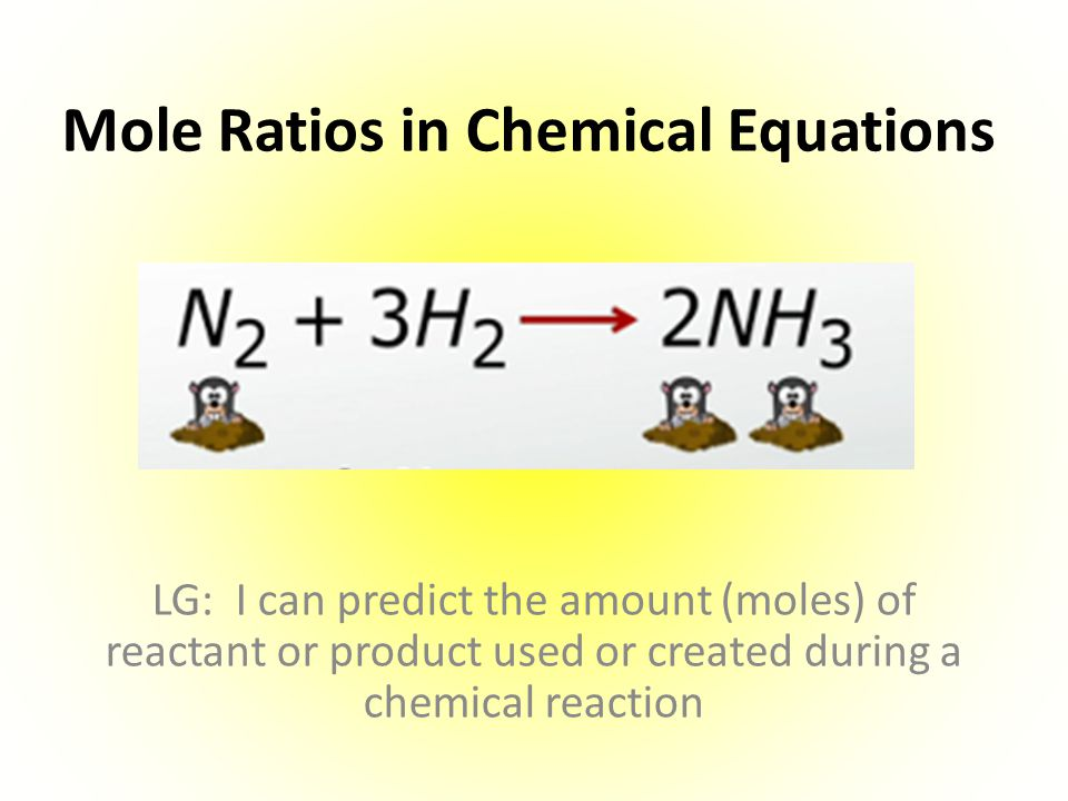 Mole Ratios in Chemical Equations LG: I can predict the amount (moles) of reactant or product used or created during a chemical reaction