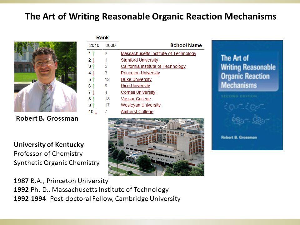 The Art of Writing Reasonable Organic Reaction Mechanisms Robert B. Grossman University of Kentucky Professor of Chemistry Synthetic Organic Chemistry
