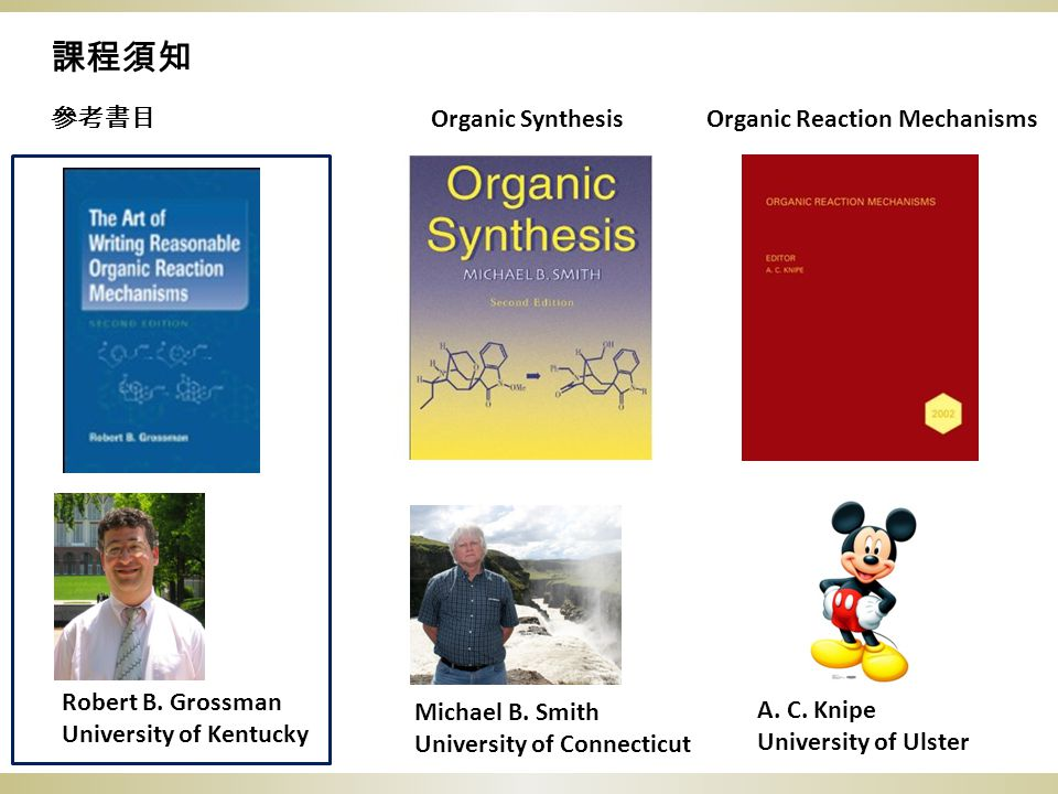 課程須知 參考書目 Michael B. Smith University of Connecticut A. C. Knipe University of Ulster Organic Reaction MechanismsOrganic Synthesis Robert B. Grossman