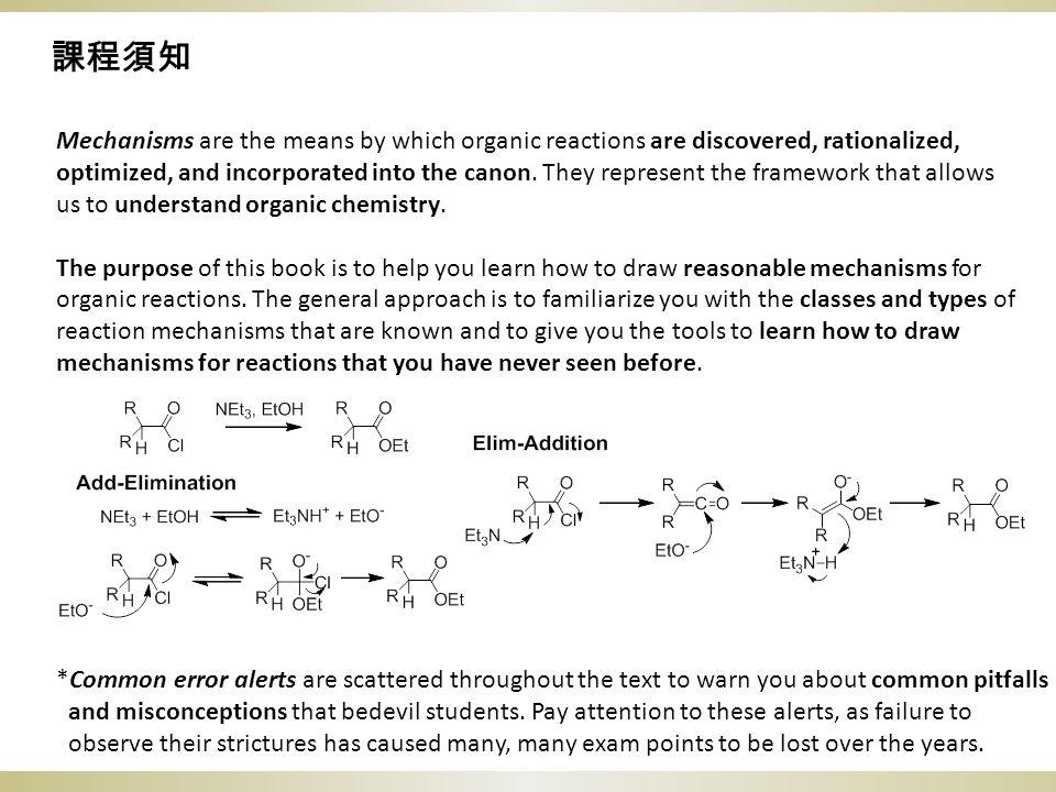 課程須知 Mechanisms are the means by which organic reactions are discovered, rationalized, optimized, and incorporated into the canon. They represent the