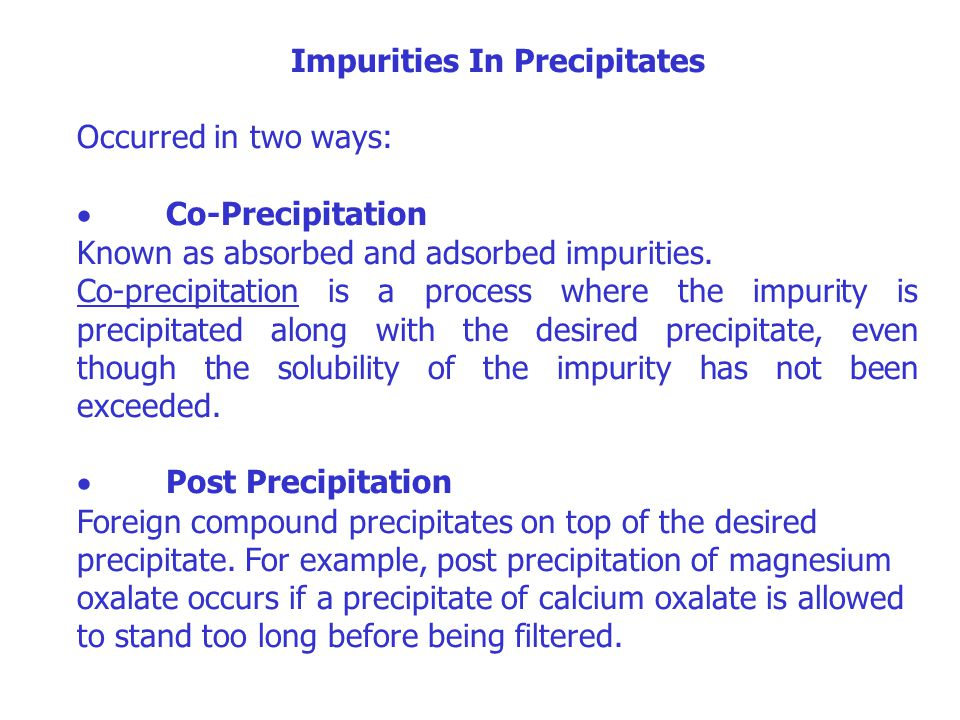 Impurities In Precipitates Occurred in two ways:  Co-Precipitation Known as absorbed and adsorbed impurities. Co-precipitation is a process where the
