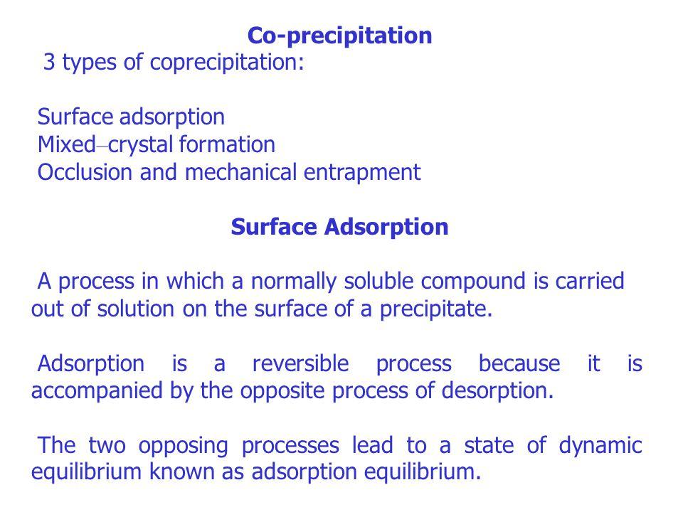 Co-precipitation 3 types of coprecipitation: Surface adsorption Mixed – crystal formation Occlusion and mechanical entrapment Surface Adsorption A pro