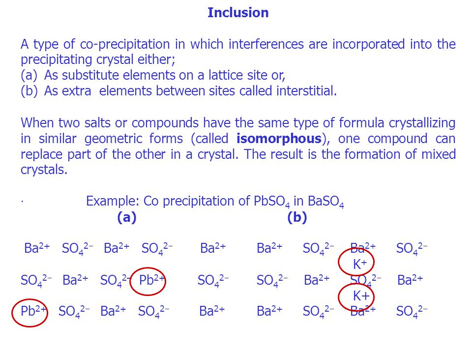 Inclusion A type of co-precipitation in which interferences are incorporated into the precipitating crystal either; (a)As substitute elements on a lat