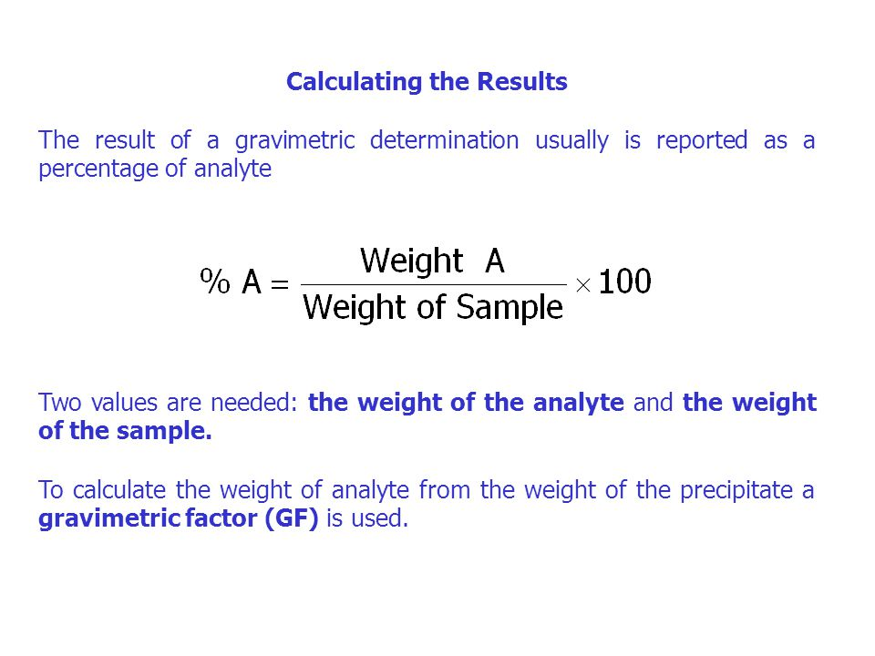 Calculating the Results The result of a gravimetric determination usually is reported as a percentage of analyte Two values are needed: the weight of