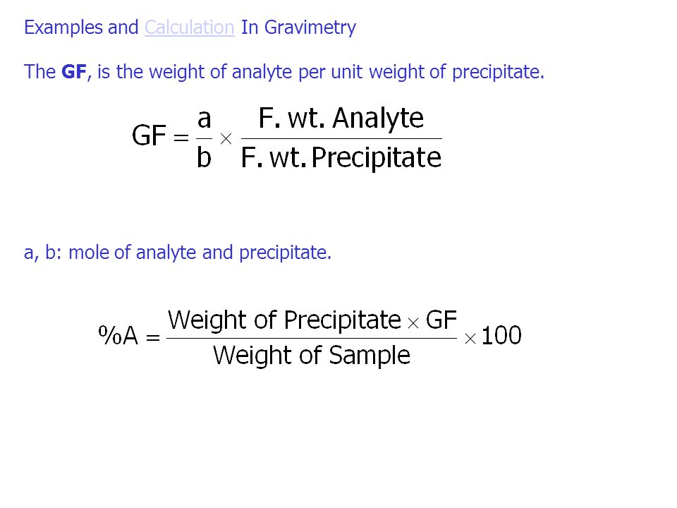 Examples and Calculation In GravimetryCalculation The GF, is the weight of analyte per unit weight of precipitate. a, b: mole of analyte and precipita