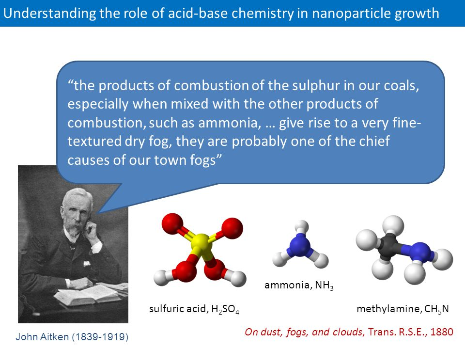 Understanding the role of acid-base chemistry in nanoparticle growth John Aitken (1839-1919) the products of combustion of the sulphur in our coals, especially when mixed with the other products of combustion, such as ammonia, … give rise to a very fine- textured dry fog, they are probably one of the chief causes of our town fogs On dust, fogs, and clouds, Trans.