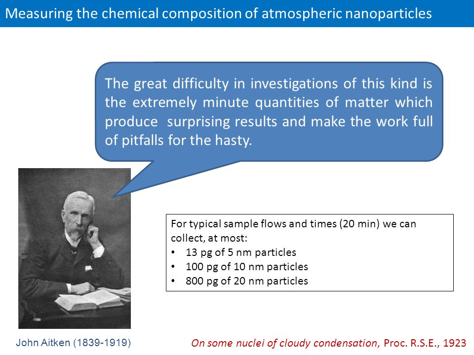 Measuring the chemical composition of atmospheric nanoparticles John Aitken (1839-1919) The great difficulty in investigations of this kind is the extremely minute quantities of matter which produce surprising results and make the work full of pitfalls for the hasty.