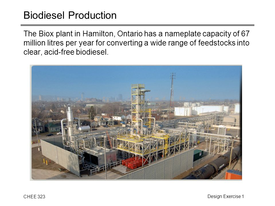 CHEE 323Design Exercise 1 Biodiesel Production The Biox plant in Hamilton, Ontario has a nameplate capacity of 67 million litres per year for converti