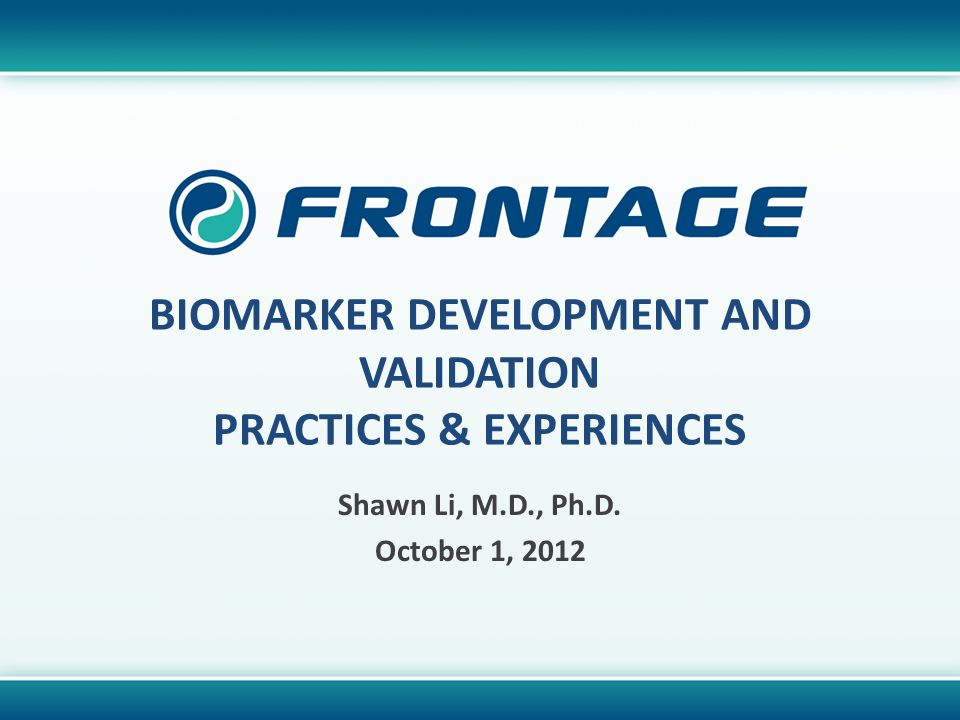 CORPORATE OVERVIEW BIOMARKER DEVELOPMENT AND VALIDATION PRACTICES & EXPERIENCES Shawn Li, M.D., Ph.D.