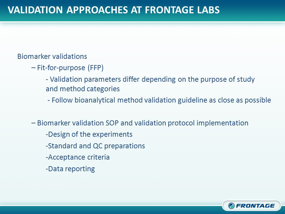 CORPORATE OVERVIEW VALIDATION APPROACHES AT FRONTAGE LABS Biomarker validations – Fit-for-purpose (FFP) - Validation parameters differ depending on the purpose of study and method categories - Follow bioanalytical method validation guideline as close as possible – Biomarker validation SOP and validation protocol implementation -Design of the experiments -Standard and QC preparations -Acceptance criteria -Data reporting