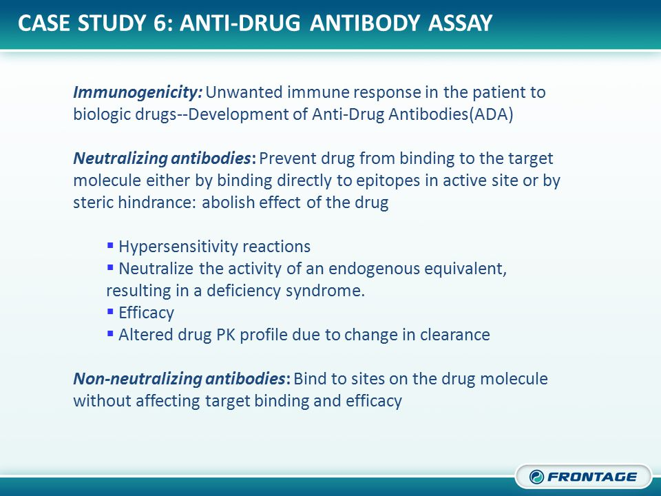 CORPORATE OVERVIEW CASE STUDY 6: ANTI-DRUG ANTIBODY ASSAY Immunogenicity: Unwanted immune response in the patient to biologic drugs--Development of Anti-Drug Antibodies(ADA) Neutralizing antibodies: Prevent drug from binding to the target molecule either by binding directly to epitopes in active site or by steric hindrance: abolish effect of the drug  Hypersensitivity reactions  Neutralize the activity of an endogenous equivalent, resulting in a deficiency syndrome.