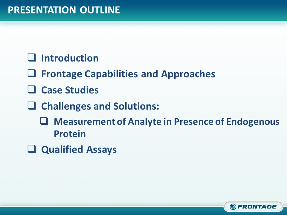 CORPORATE OVERVIEW  Introduction  Frontage Capabilities and Approaches  Case Studies  Challenges and Solutions:  Measurement of Analyte in Presence of Endogenous Protein  Qualified Assays PRESENTATION OUTLINE