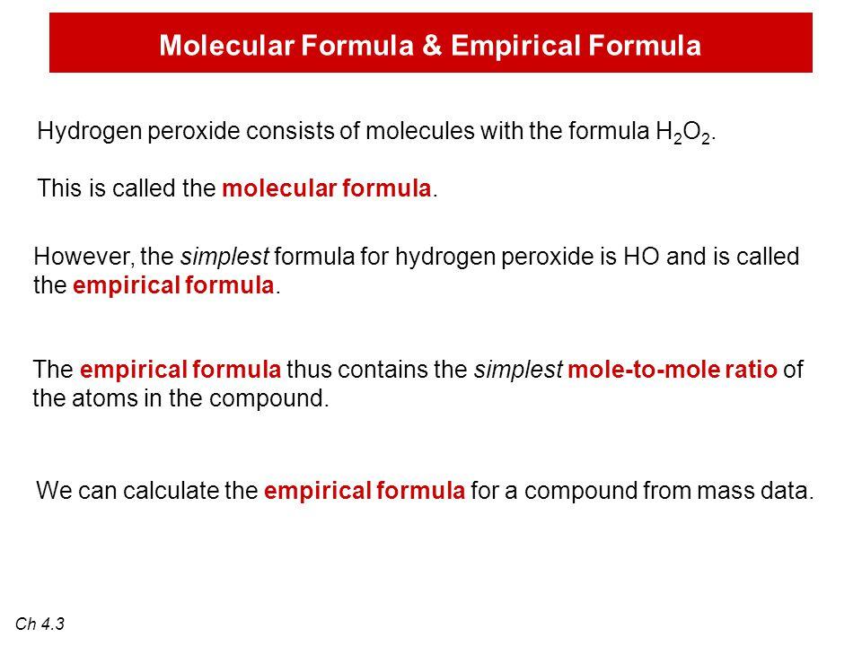 Molecular Formula & Empirical Formula Ch 4.3 Hydrogen peroxide consists of molecules with the formula H 2 O 2. This is called the molecular formula. H