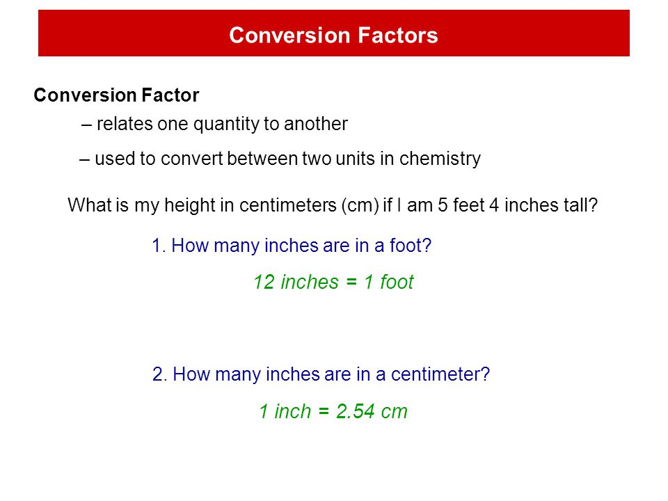 Conversion Factors Conversion Factor – relates one quantity to another – used to convert between two units in chemistry What is my height in centimeters (cm) if I am 5 feet 4 inches tall.
