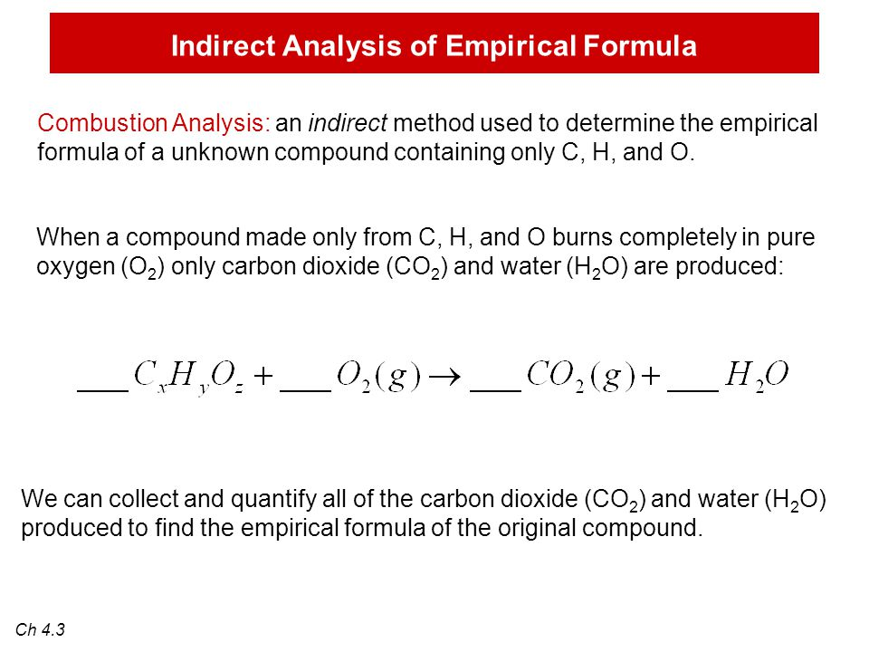 Indirect Analysis of Empirical Formula Combustion Analysis: an indirect method used to determine the empirical formula of a unknown compound containing only C, H, and O.