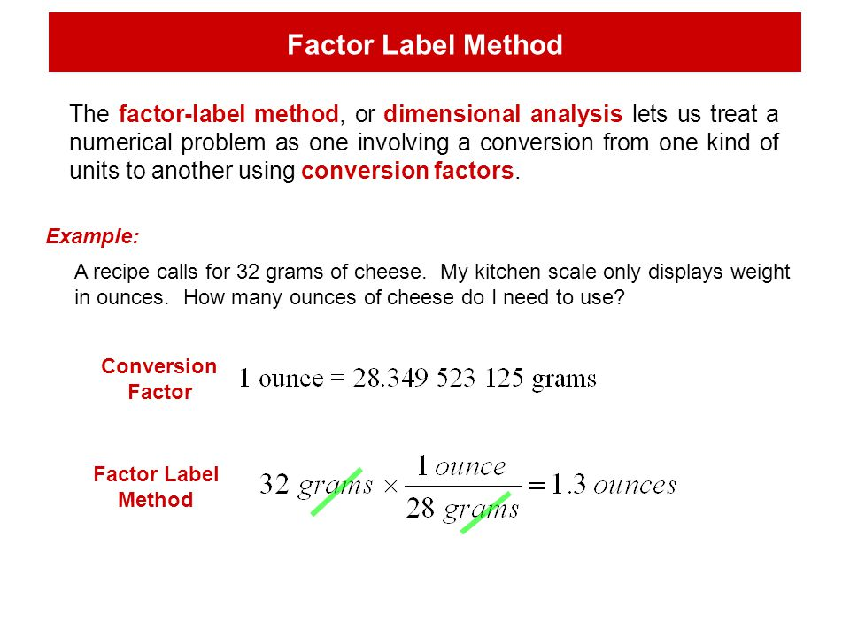 Factor Label Method The factor-label method, or dimensional analysis lets us treat a numerical problem as one involving a conversion from one kind of units to another using conversion factors.