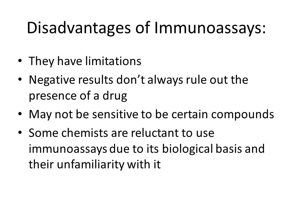 Disadvantages of Immunoassays: They have limitations Negative results don't always rule out the presence of a drug May not be sensitive to be certain