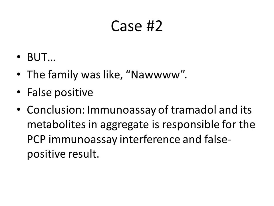 """Case #2 BUT… The family was like, """"Nawwww"""". False positive Conclusion: Immunoassay of tramadol and its metabolites in aggregate is responsible for the"""