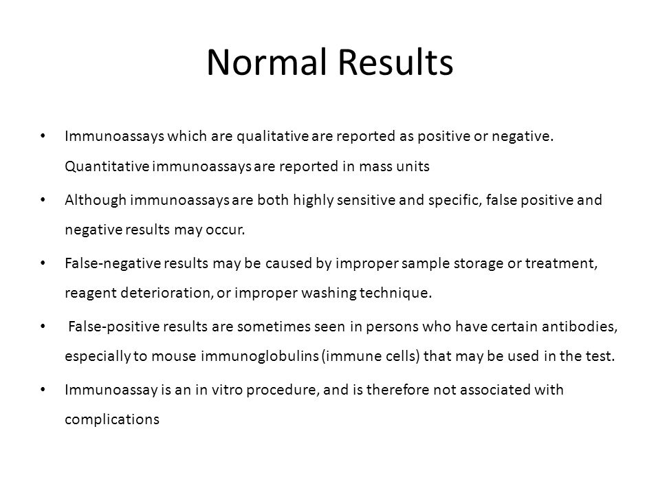 Normal Results Immunoassays which are qualitative are reported as positive or negative. Quantitative immunoassays are reported in mass units Although