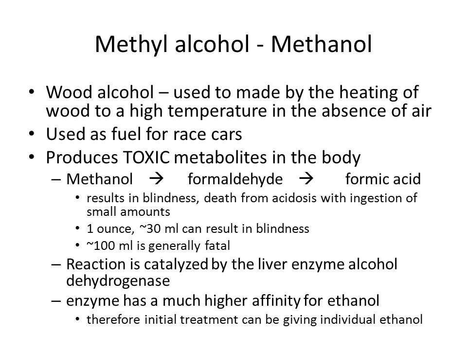 Methyl alcohol - Methanol Wood alcohol – used to made by the heating of wood to a high temperature in the absence of air Used as fuel for race cars Produces TOXIC metabolites in the body – Methanol  formaldehyde  formic acid results in blindness, death from acidosis with ingestion of small amounts 1 ounce, ~30 ml can result in blindness ~100 ml is generally fatal – Reaction is catalyzed by the liver enzyme alcohol dehydrogenase – enzyme has a much higher affinity for ethanol therefore initial treatment can be giving individual ethanol