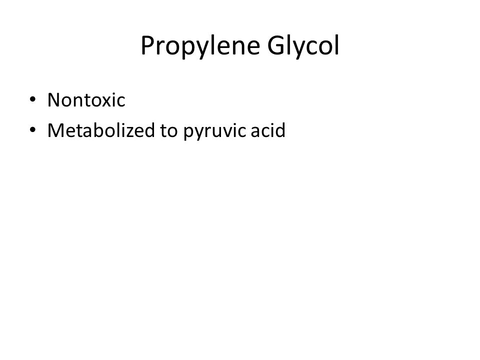 Propylene Glycol Nontoxic Metabolized to pyruvic acid