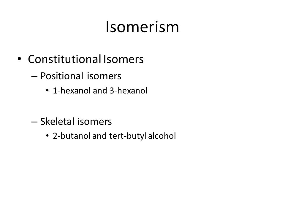 Isomerism Constitutional Isomers – Positional isomers 1-hexanol and 3-hexanol – Skeletal isomers 2-butanol and tert-butyl alcohol