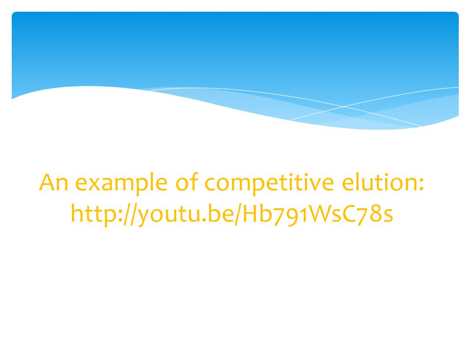 An example of competitive elution: http://youtu.be/Hb791WsC78s