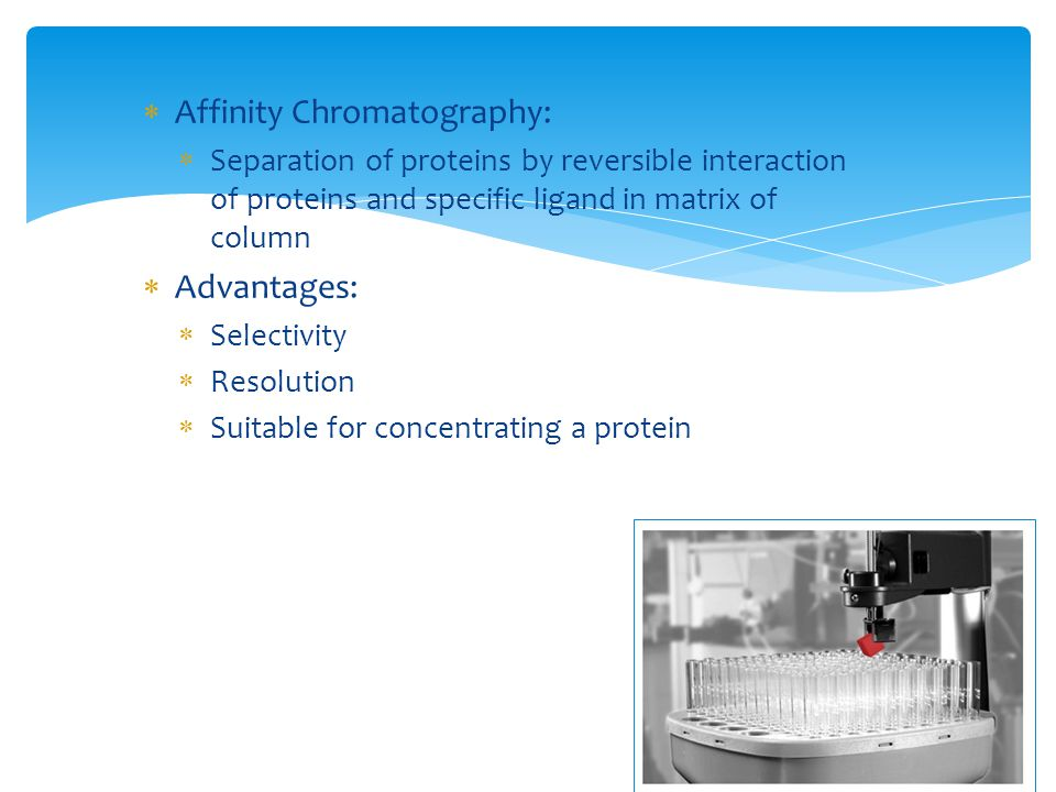  Affinity Chromatography:  Separation of proteins by reversible interaction of proteins and specific ligand in matrix of column  Advantages:  Sele