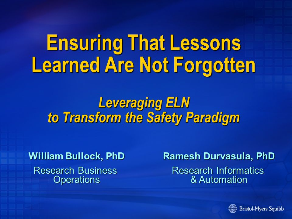 Ensuring That Lessons Learned Are Not Forgotten Leveraging ELN to Transform the Safety Paradigm William Bullock, PhD Research Business Operations Ramesh Durvasula, PhD Research Informatics & Automation