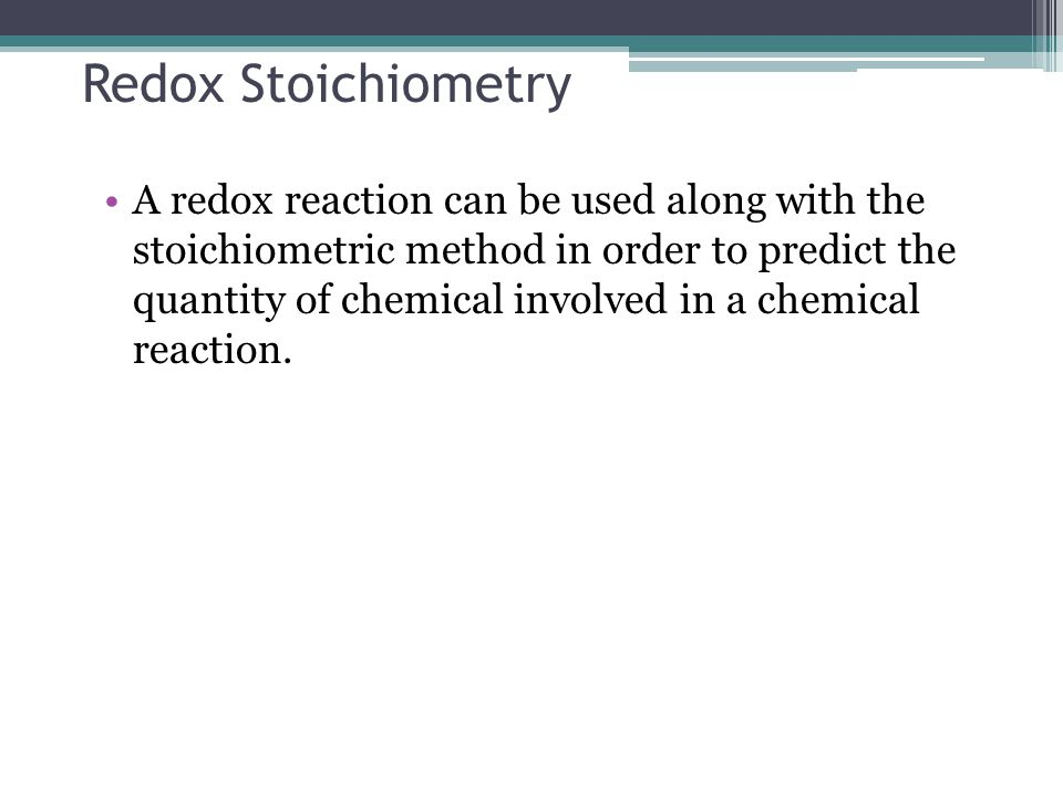 Redox Stoichiometry A redox reaction can be used along with the stoichiometric method in order to predict the quantity of chemical involved in a chemical reaction.