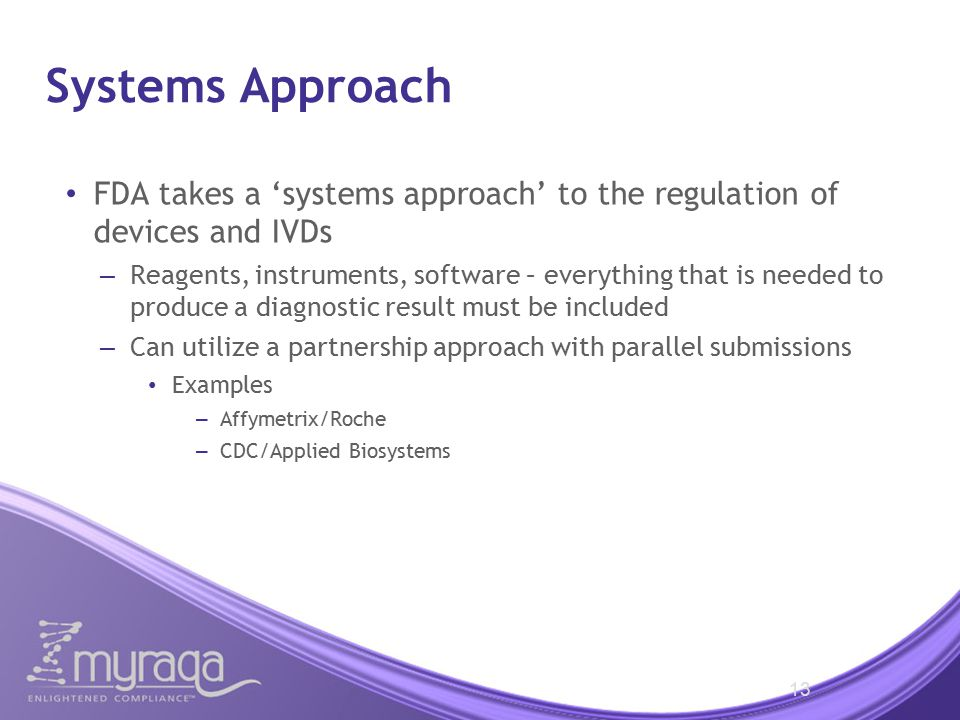Systems Approach FDA takes a 'systems approach' to the regulation of devices and IVDs – Reagents, instruments, software – everything that is needed to produce a diagnostic result must be included – Can utilize a partnership approach with parallel submissions Examples – Affymetrix/Roche – CDC/Applied Biosystems 13
