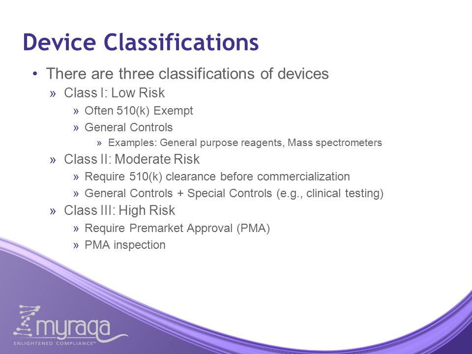 Device Classifications There are three classifications of devices  Class I: Low Risk  Often 510(k) Exempt  General Controls  Examples: General purpose reagents, Mass spectrometers  Class II: Moderate Risk  Require 510(k) clearance before commercialization  General Controls + Special Controls (e.g., clinical testing)  Class III: High Risk  Require Premarket Approval (PMA)  PMA inspection