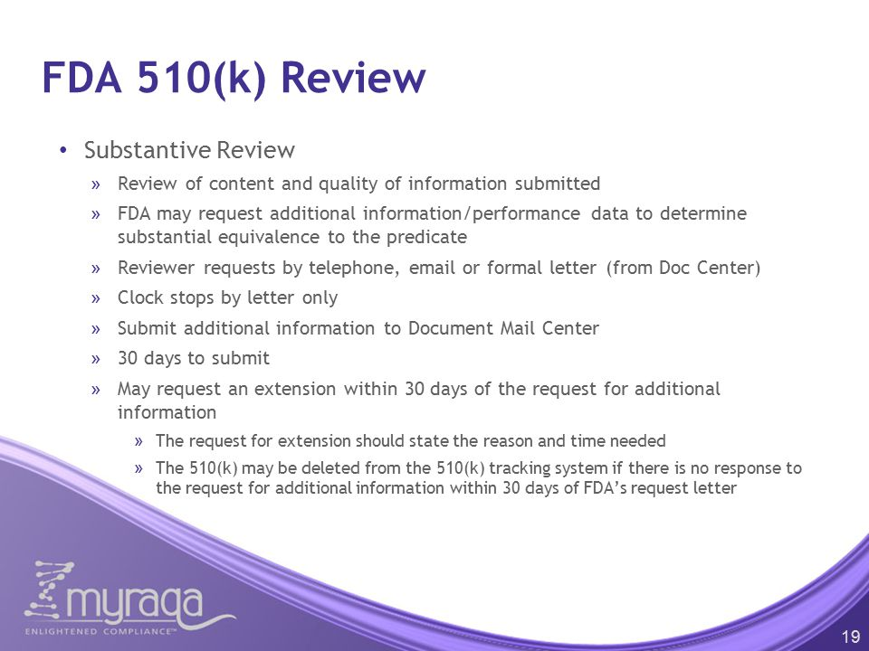 FDA 510(k) Review Substantive Review »Review of content and quality of information submitted »FDA may request additional information/performance data to determine substantial equivalence to the predicate »Reviewer requests by telephone, email or formal letter (from Doc Center) »Clock stops by letter only »Submit additional information to Document Mail Center »30 days to submit »May request an extension within 30 days of the request for additional information »The request for extension should state the reason and time needed »The 510(k) may be deleted from the 510(k) tracking system if there is no response to the request for additional information within 30 days of FDA's request letter 19