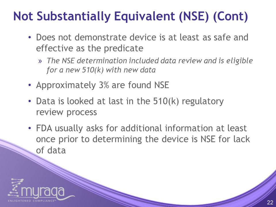 Not Substantially Equivalent (NSE) (Cont) Does not demonstrate device is at least as safe and effective as the predicate »The NSE determination included data review and is eligible for a new 510(k) with new data Approximately 3% are found NSE Data is looked at last in the 510(k) regulatory review process FDA usually asks for additional information at least once prior to determining the device is NSE for lack of data 22