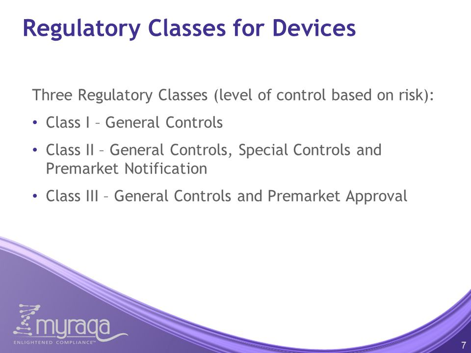 Regulatory Classes for Devices Three Regulatory Classes (level of control based on risk): Class I – General Controls Class II – General Controls, Special Controls and Premarket Notification Class III – General Controls and Premarket Approval 7