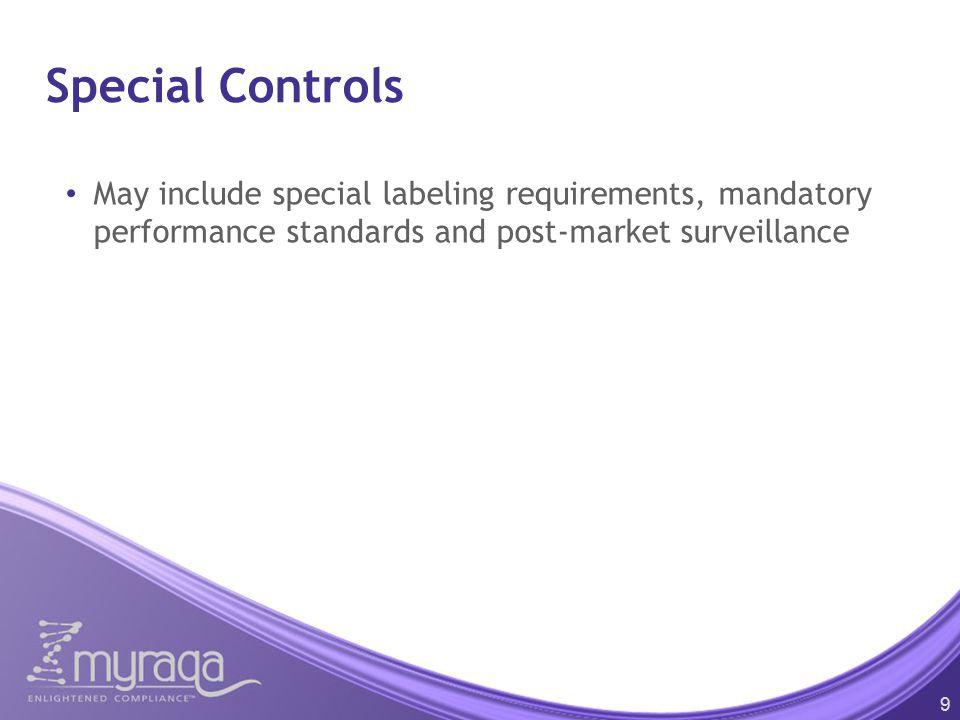 Special Controls May include special labeling requirements, mandatory performance standards and post-market surveillance 9