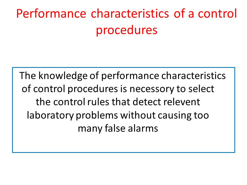 Performance characteristics of a control procedures The knowledge of performance characteristics of control procedures is necessory to select the control rules that detect relevent laboratory problems without causing too many false alarms
